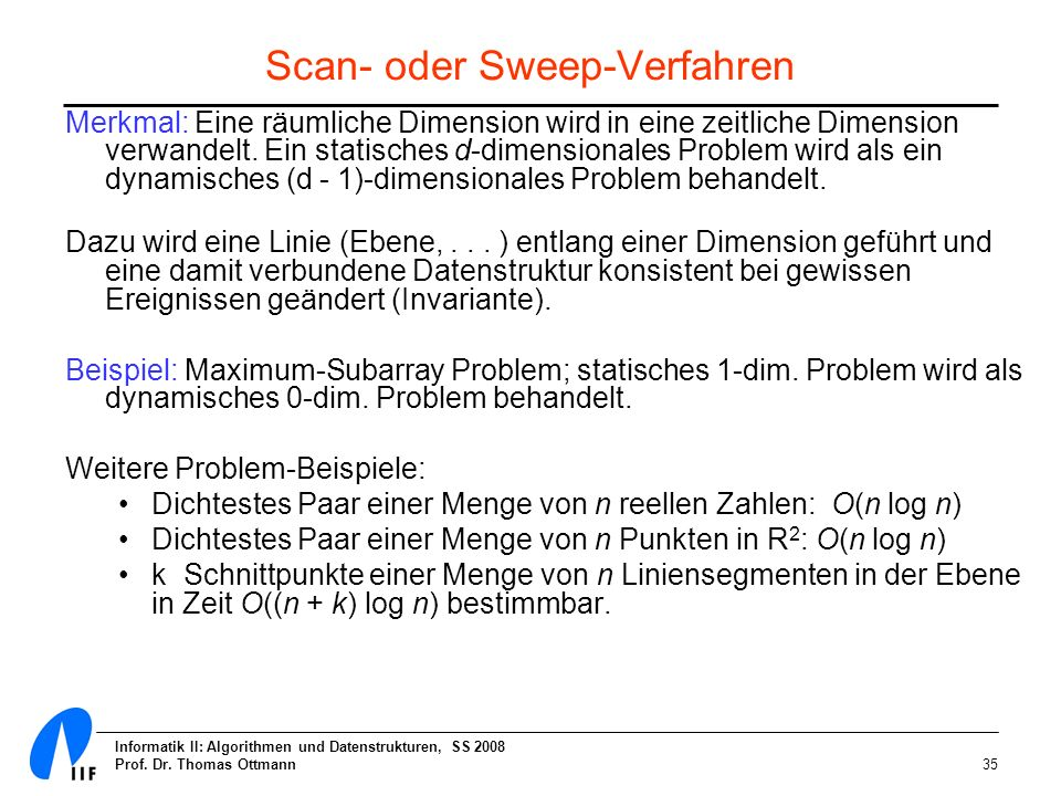 Informatik II: Algorithmen und Datenstrukturen, SS 2008 Prof. Dr. Thomas Ottmann35 Scan- oder Sweep-Verfahren Merkmal: Eine räumliche Dimension wird i