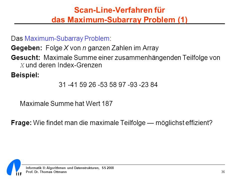 Informatik II: Algorithmen und Datenstrukturen, SS 2008 Prof. Dr. Thomas Ottmann36 Das Maximum-Subarray Problem: Gegeben: Folge X von n ganzen Zahlen