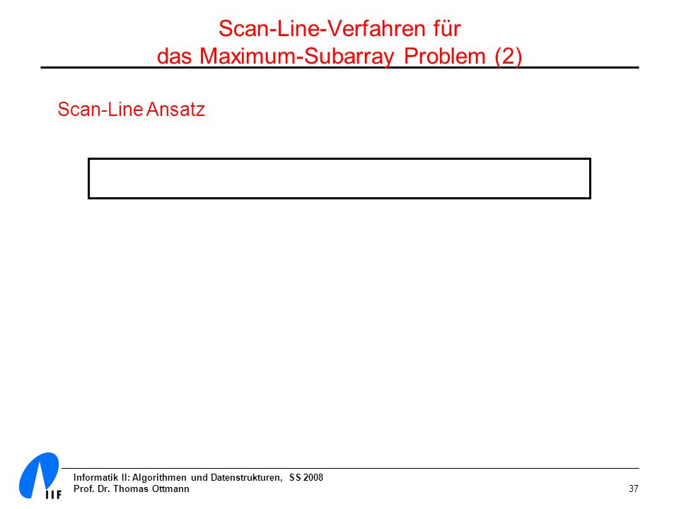 Informatik II: Algorithmen und Datenstrukturen, SS 2008 Prof. Dr. Thomas Ottmann37 Scan-Line Ansatz Scan-Line-Verfahren für das Maximum-Subarray Probl