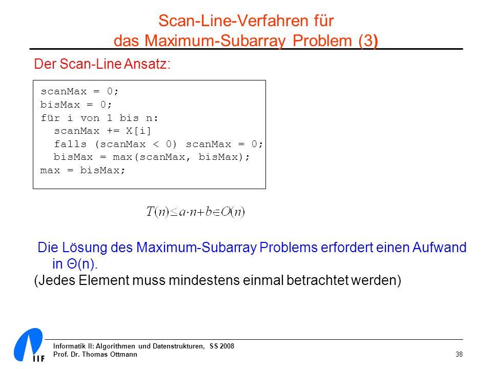 Informatik II: Algorithmen und Datenstrukturen, SS 2008 Prof. Dr. Thomas Ottmann38 Der Scan-Line Ansatz: scanMax = 0; bisMax = 0; für i von 1 bis n: s