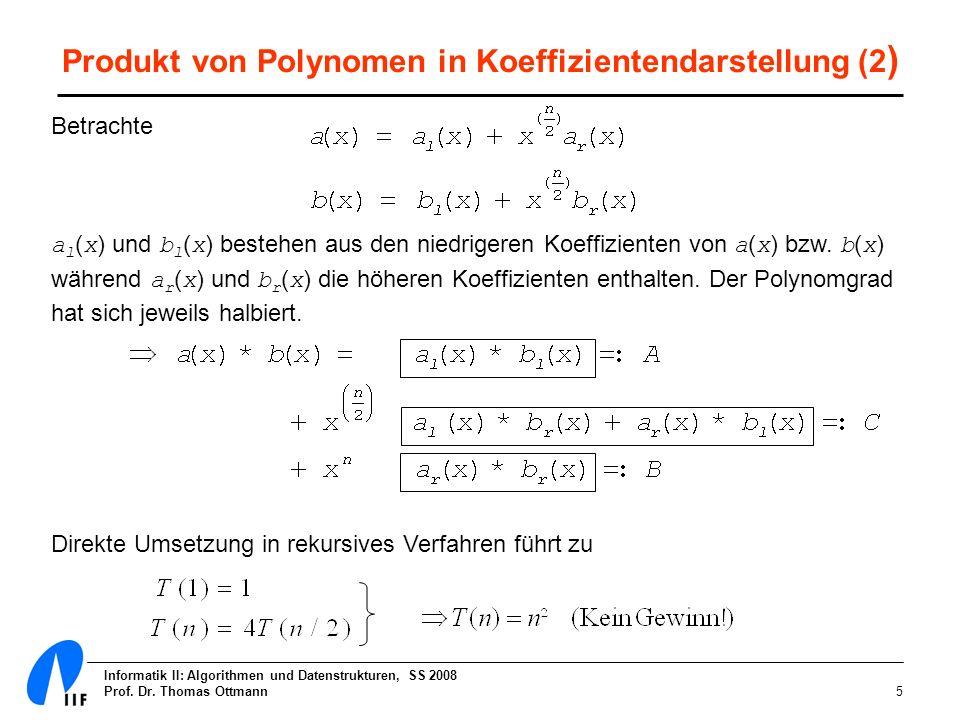 Informatik II: Algorithmen und Datenstrukturen, SS 2008 Prof. Dr. Thomas Ottmann5 Produkt von Polynomen in Koeffizientendarstellung (2 ) Betrachte a l