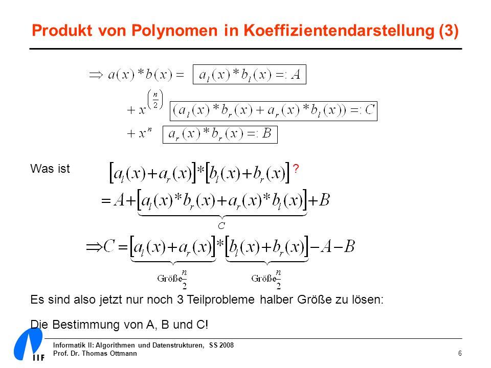 Informatik II: Algorithmen und Datenstrukturen, SS 2008 Prof. Dr. Thomas Ottmann6 Produkt von Polynomen in Koeffizientendarstellung (3) Was ist ? Es s