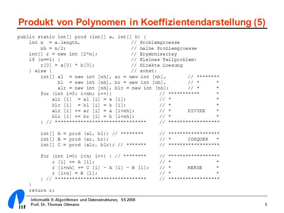Informatik II: Algorithmen und Datenstrukturen, SS 2008 Prof. Dr. Thomas Ottmann8 Produkt von Polynomen in Koeffizientendarstellung (5) public static