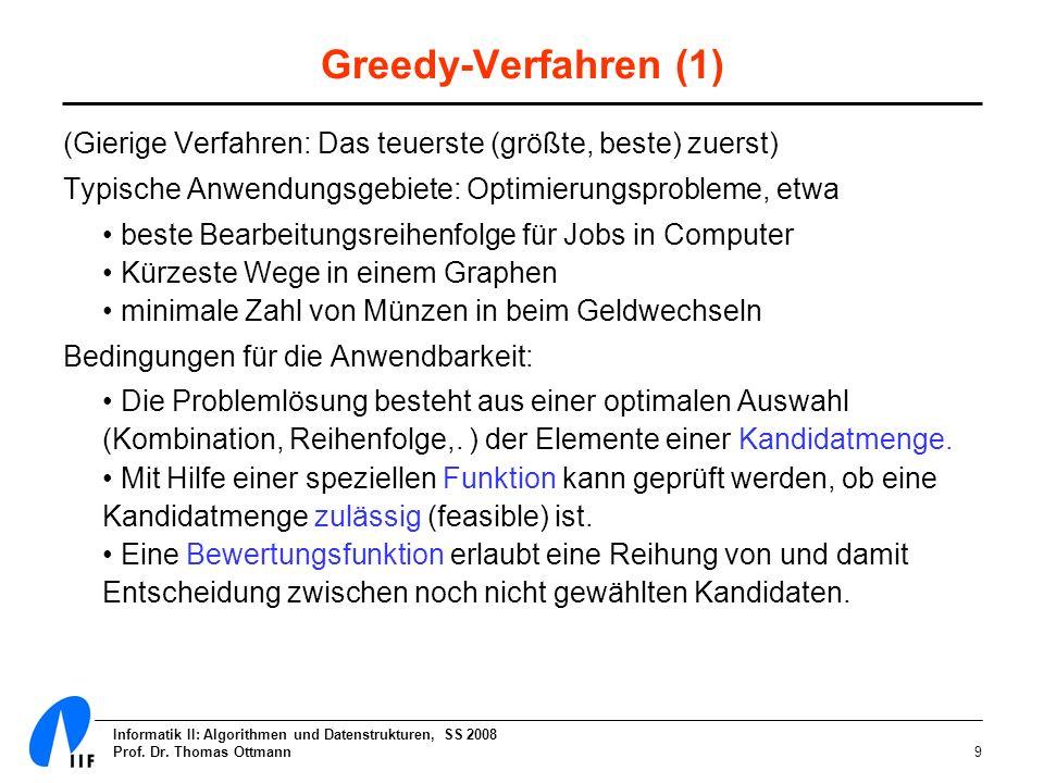 Informatik II: Algorithmen und Datenstrukturen, SS 2008 Prof. Dr. Thomas Ottmann9 Greedy-Verfahren (1) (Gierige Verfahren: Das teuerste (größte, beste