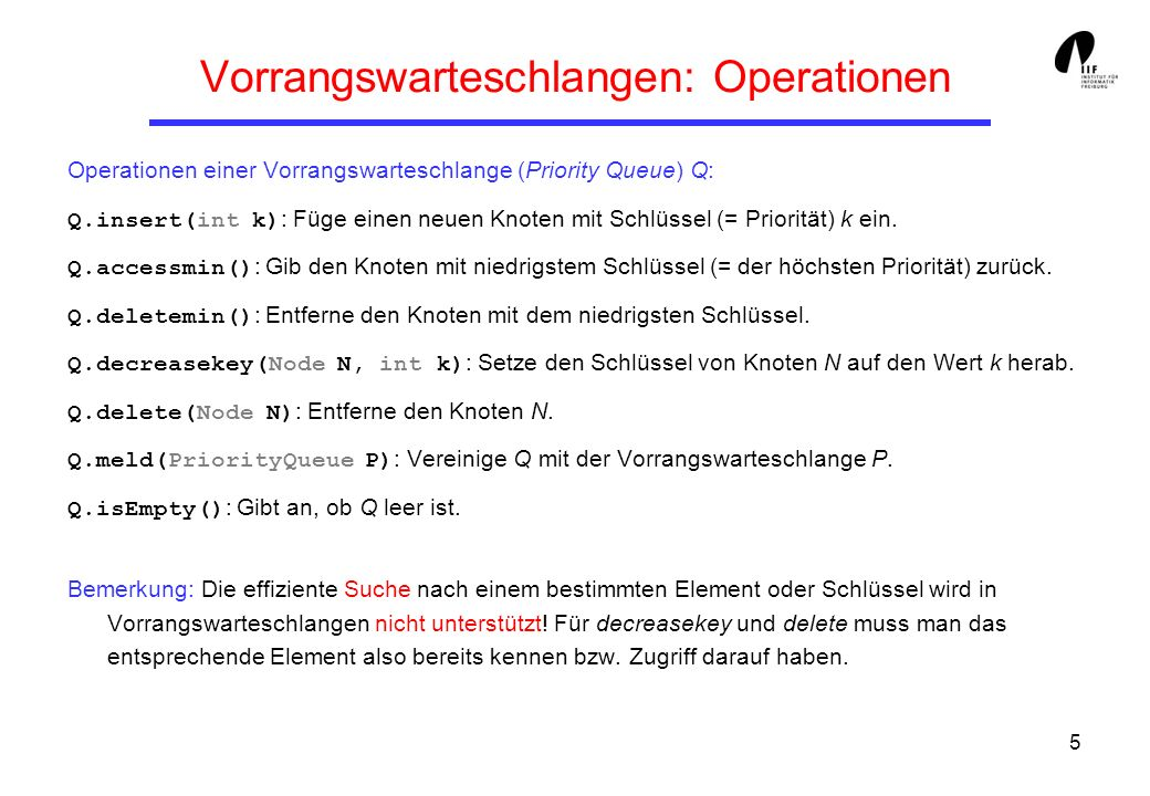 5 Vorrangswarteschlangen: Operationen Operationen einer Vorrangswarteschlange (Priority Queue) Q: Q.insert(int k) : Füge einen neuen Knoten mit Schlüs