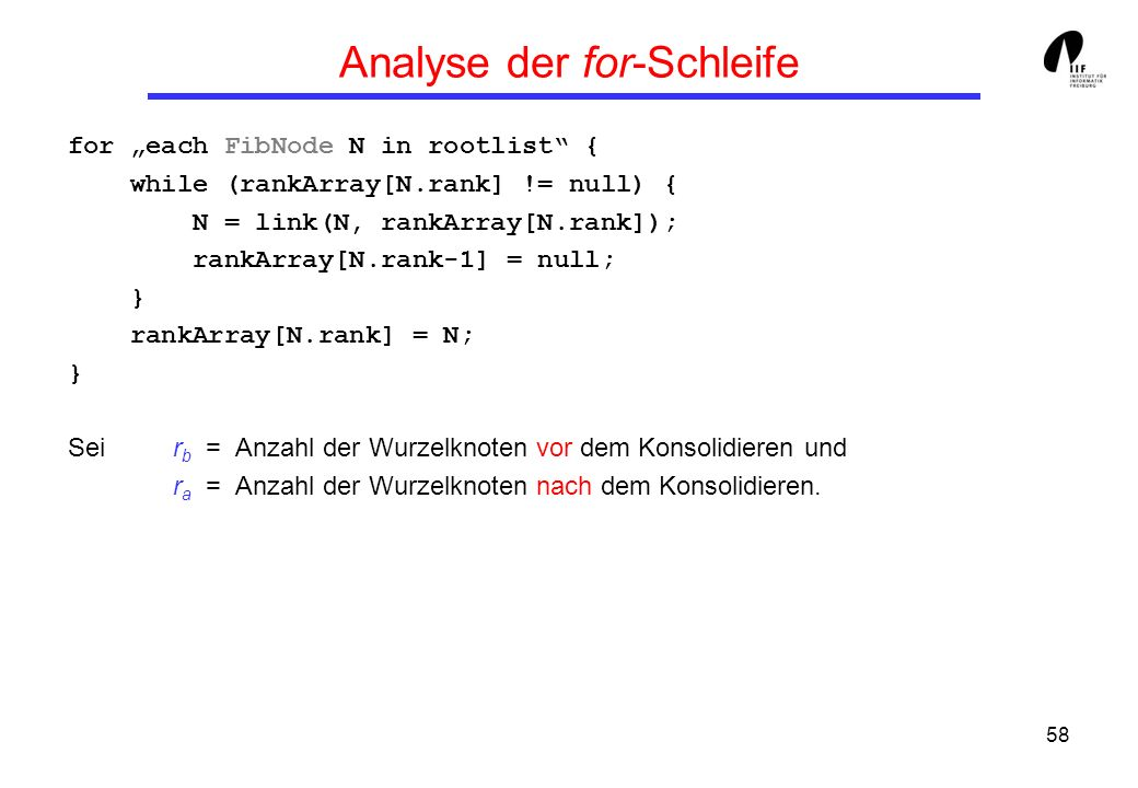 58 Analyse der for-Schleife for each FibNode N in rootlist { while (rankArray[N.rank] != null) { N = link(N, rankArray[N.rank]); rankArray[N.rank-1] =