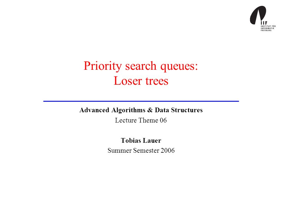 Priority search queues: Loser trees Advanced Algorithms & Data Structures Lecture Theme 06 Tobias Lauer Summer Semester 2006