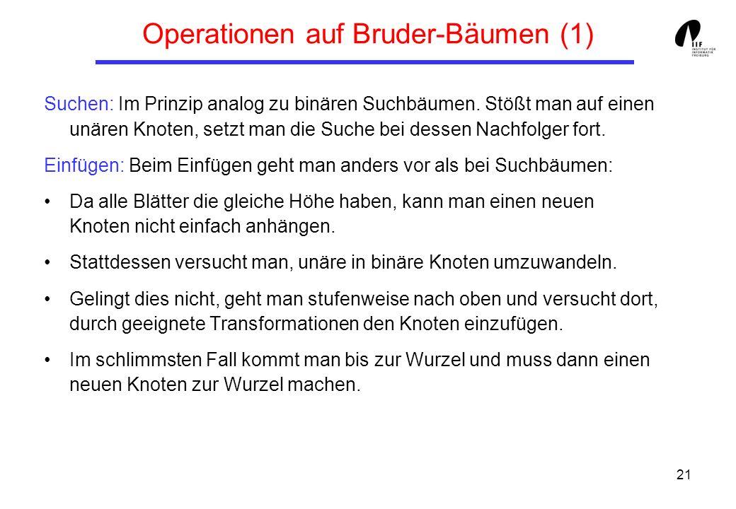 21 Operationen auf Bruder-Bäumen (1) Suchen: Im Prinzip analog zu binären Suchbäumen.