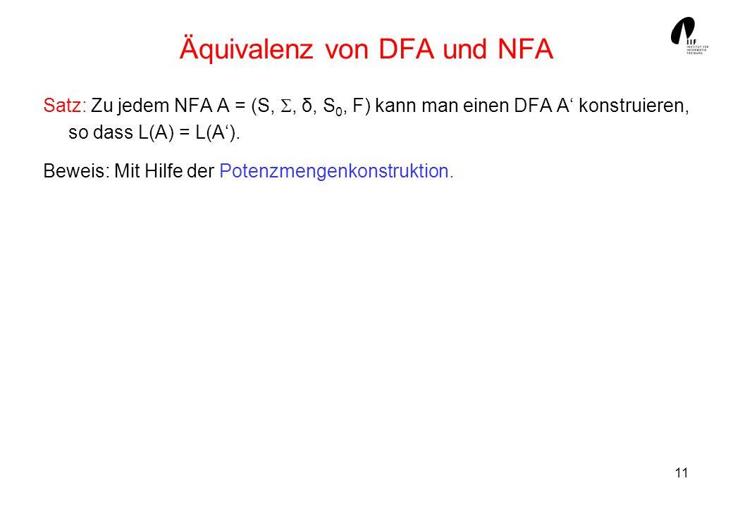 11 Äquivalenz von DFA und NFA Satz: Zu jedem NFA A = (S,, δ, S 0, F) kann man einen DFA A konstruieren, so dass L(A) = L(A).