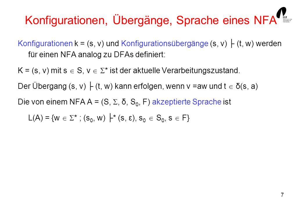 8 DFAs sind spezielle NFAs Jeder DFA A = (S,, δ, s 0, F) kann als spezieller NFA aufgefasst werden, der dieselbe Menge von Worten akzeptiert.