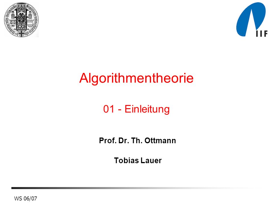 WS 06/07 Algorithmentheorie 01 - Einleitung Prof. Dr. Th. Ottmann Tobias Lauer