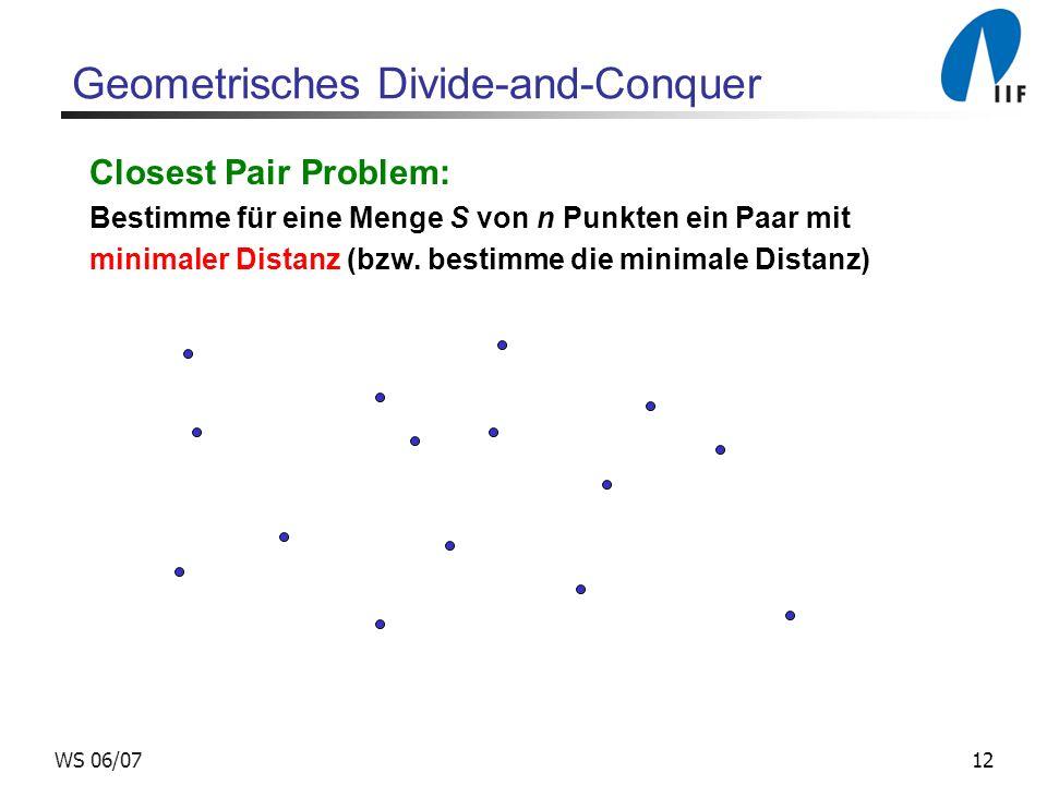 12WS 06/07 Geometrisches Divide-and-Conquer Closest Pair Problem: Bestimme für eine Menge S von n Punkten ein Paar mit minimaler Distanz (bzw. bestimm