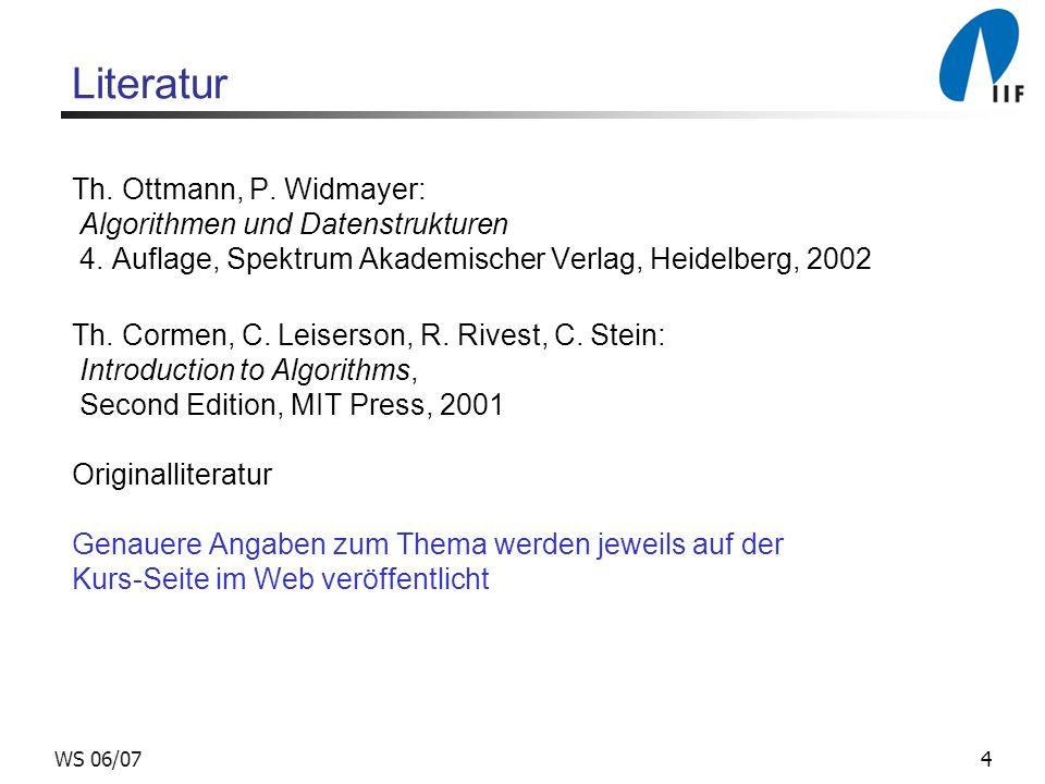 4WS 06/07 Literatur Th. Ottmann, P. Widmayer: Algorithmen und Datenstrukturen 4. Auflage, Spektrum Akademischer Verlag, Heidelberg, 2002 Th. Cormen, C
