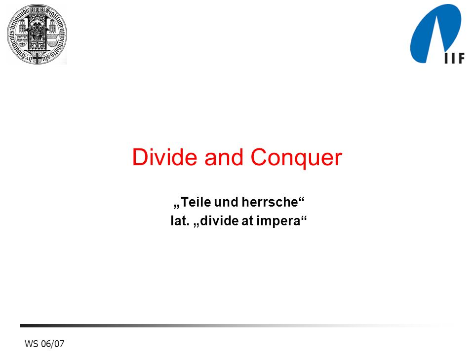 WS 06/07 Divide and Conquer Teile und herrsche lat. divide at impera