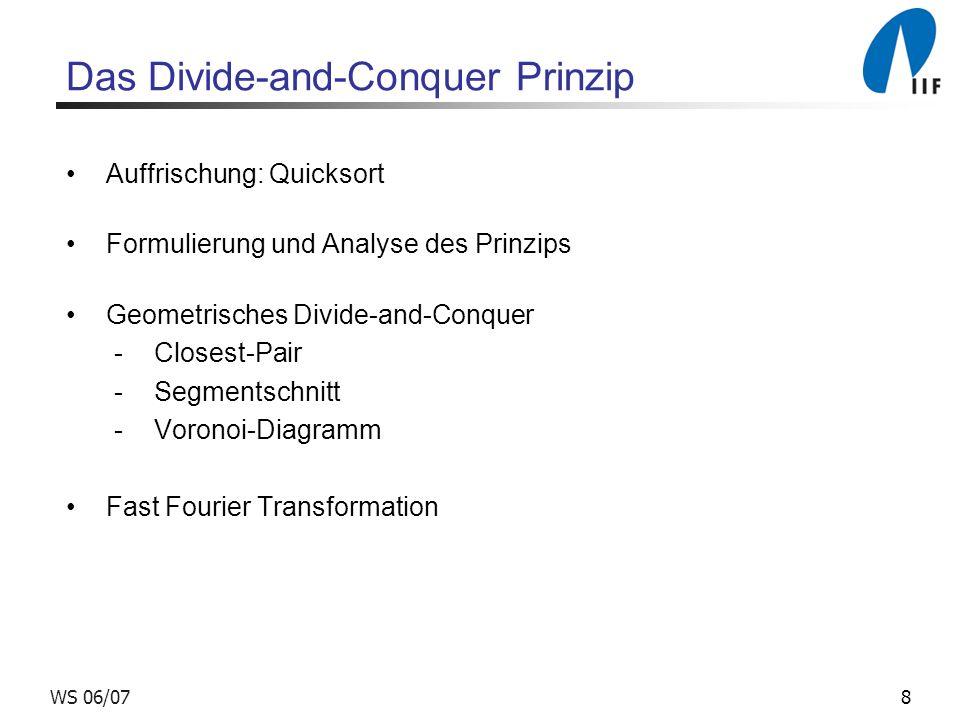 8WS 06/07 Das Divide-and-Conquer Prinzip Auffrischung: Quicksort Formulierung und Analyse des Prinzips Geometrisches Divide-and-Conquer -Closest-Pair -Segmentschnitt -Voronoi-Diagramm Fast Fourier Transformation