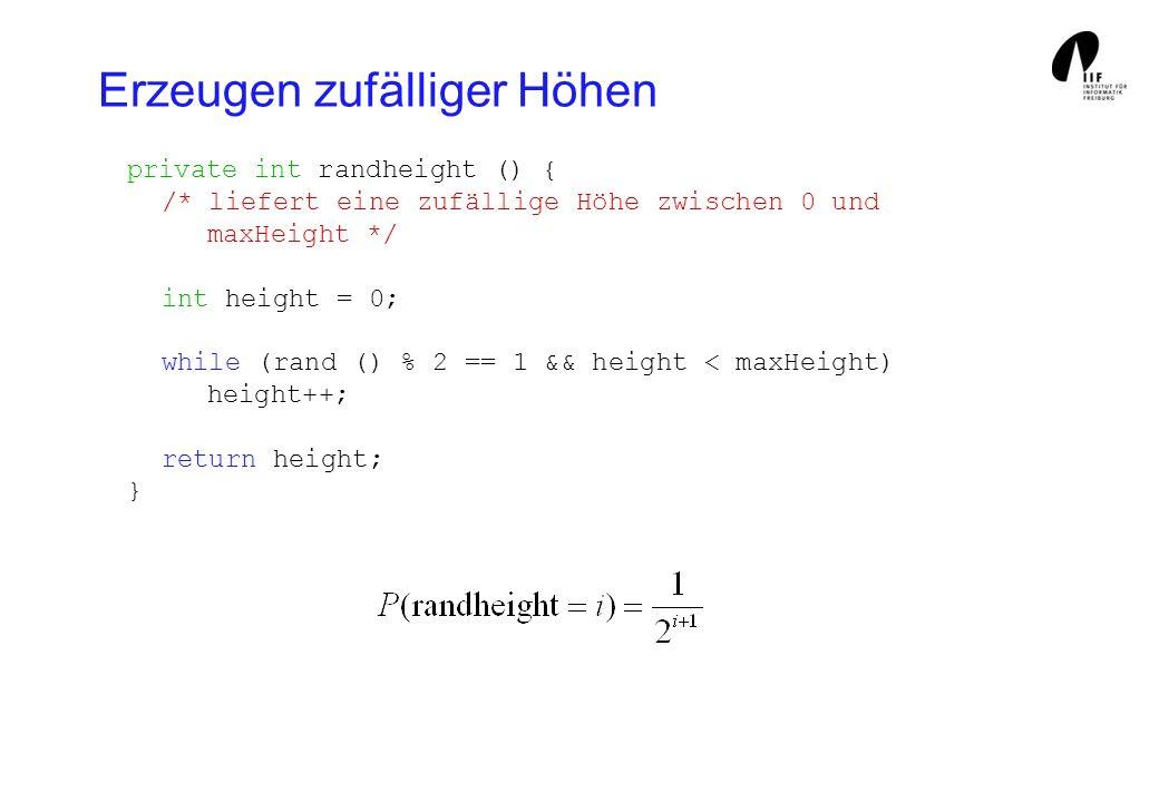 Erzeugen zufälliger Höhen private int randheight () { /* liefert eine zufällige Höhe zwischen 0 und maxHeight */ int height = 0; while (rand () % 2 == 1 && height < maxHeight) height++; return height; }