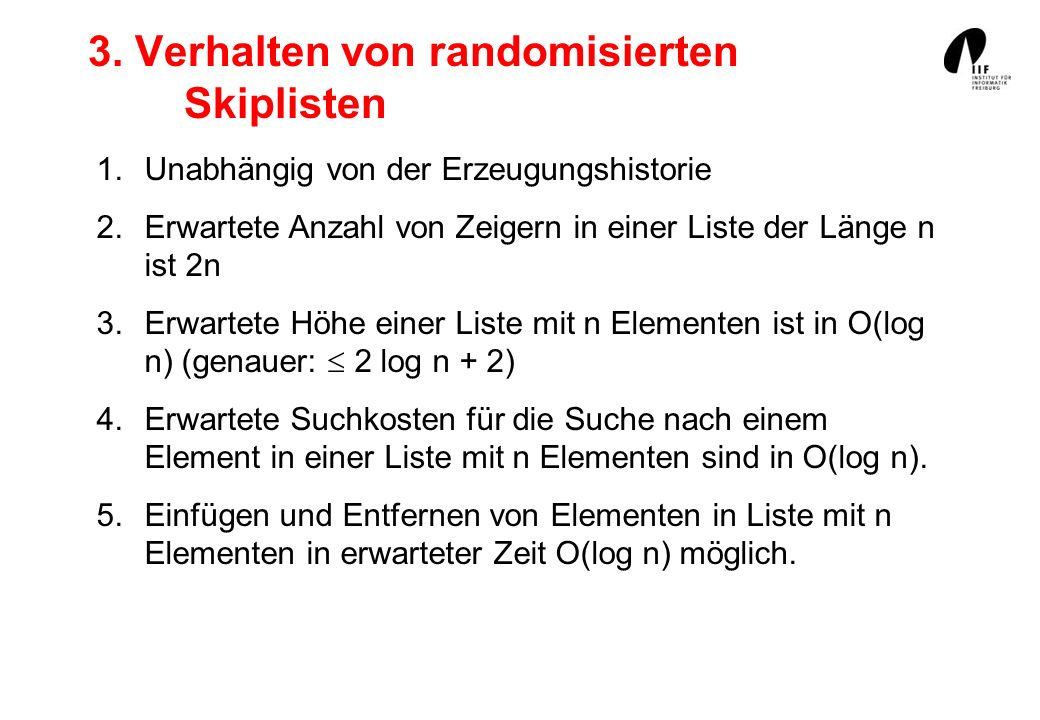 3. Verhalten von randomisierten Skiplisten 1.Unabhängig von der Erzeugungshistorie 2.Erwartete Anzahl von Zeigern in einer Liste der Länge n ist 2n 3.