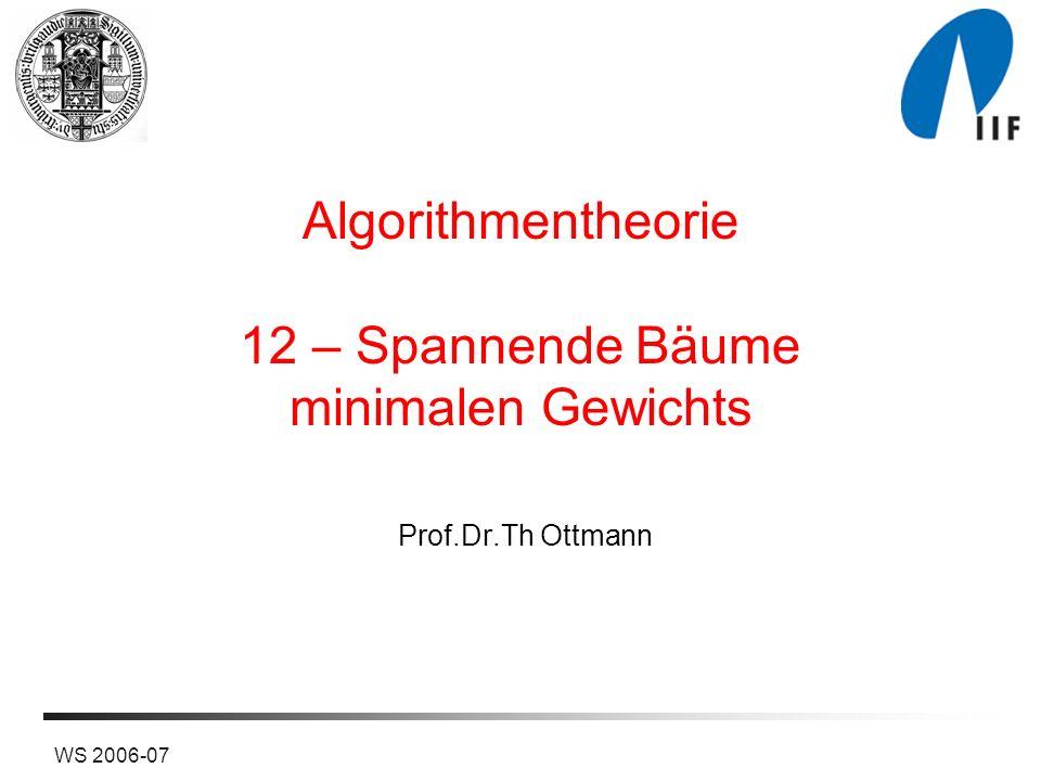 WS 2006-07 Algorithmentheorie 12 – Spannende Bäume minimalen Gewichts Prof.Dr.Th Ottmann