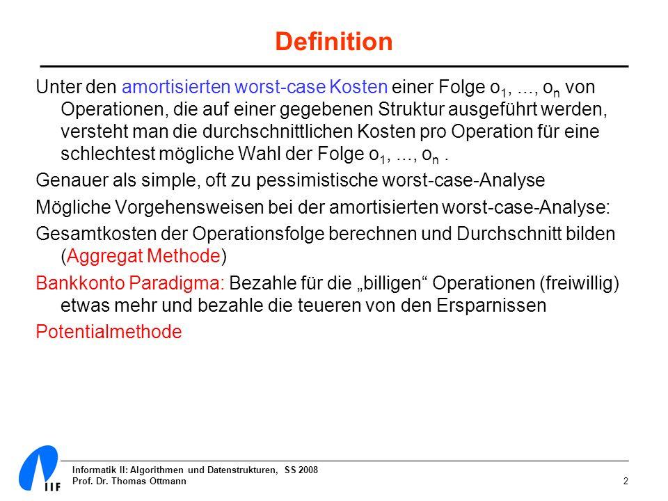 Informatik II: Algorithmen und Datenstrukturen, SS 2008 Prof. Dr. Thomas Ottmann2 Definition Unter den amortisierten worst-case Kosten einer Folge o 1