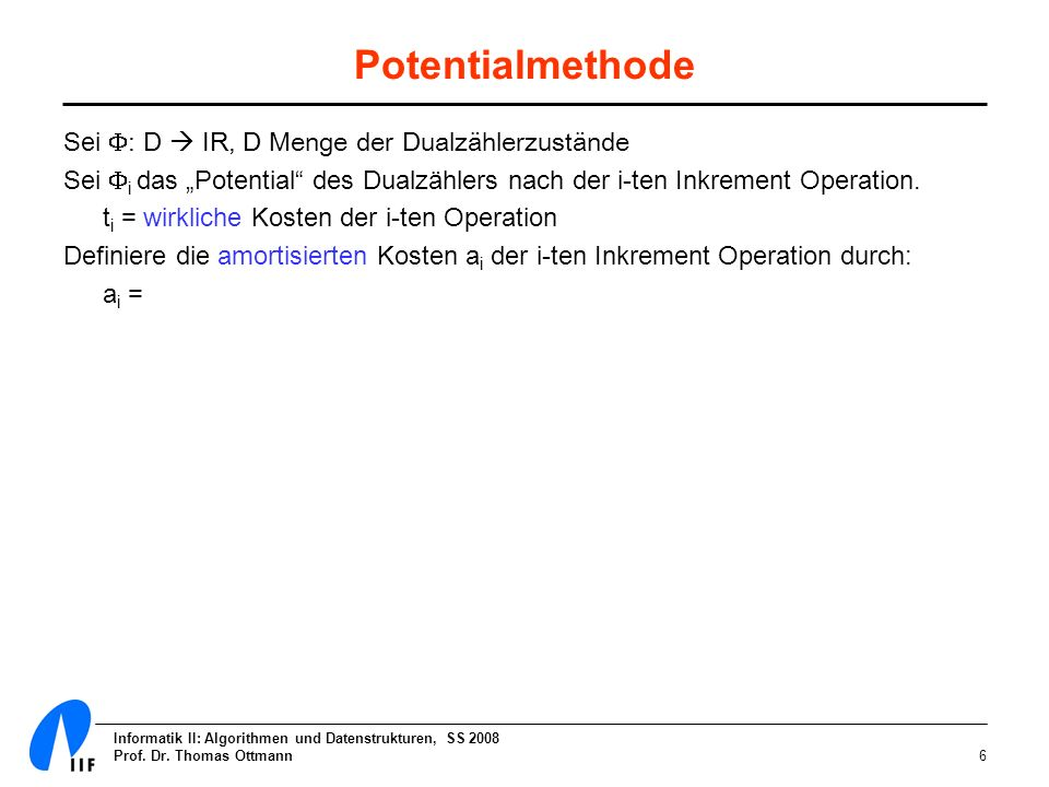 Informatik II: Algorithmen und Datenstrukturen, SS 2008 Prof. Dr. Thomas Ottmann6 Potentialmethode Sei : D IR, D Menge der Dualzählerzustände Sei i da