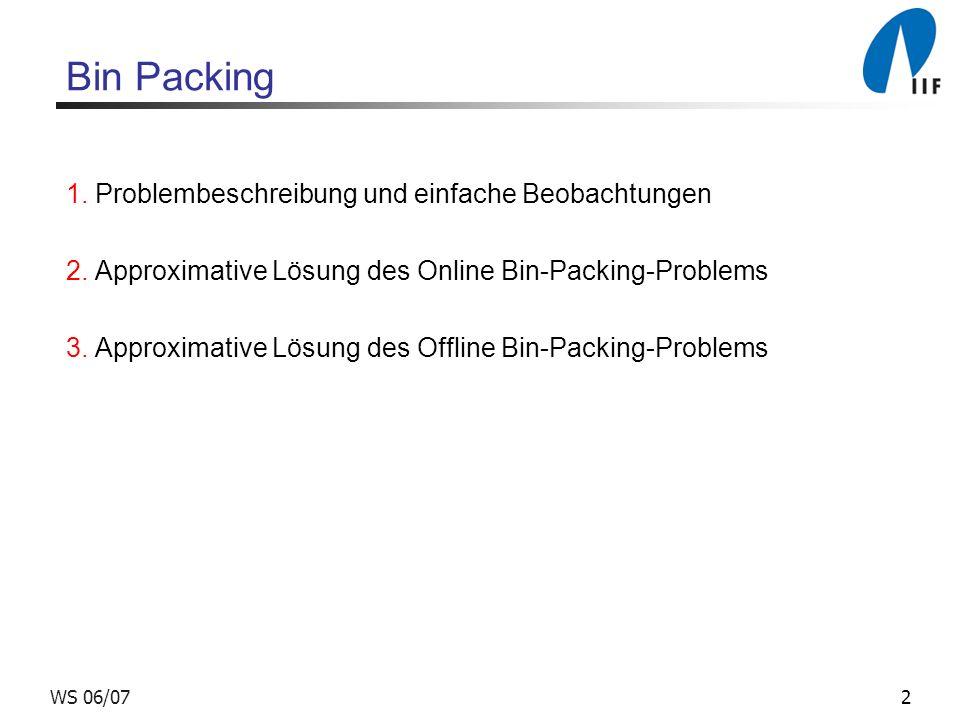 2WS 06/07 Bin Packing 1. Problembeschreibung und einfache Beobachtungen 2. Approximative Lösung des Online Bin-Packing-Problems 3. Approximative Lösun