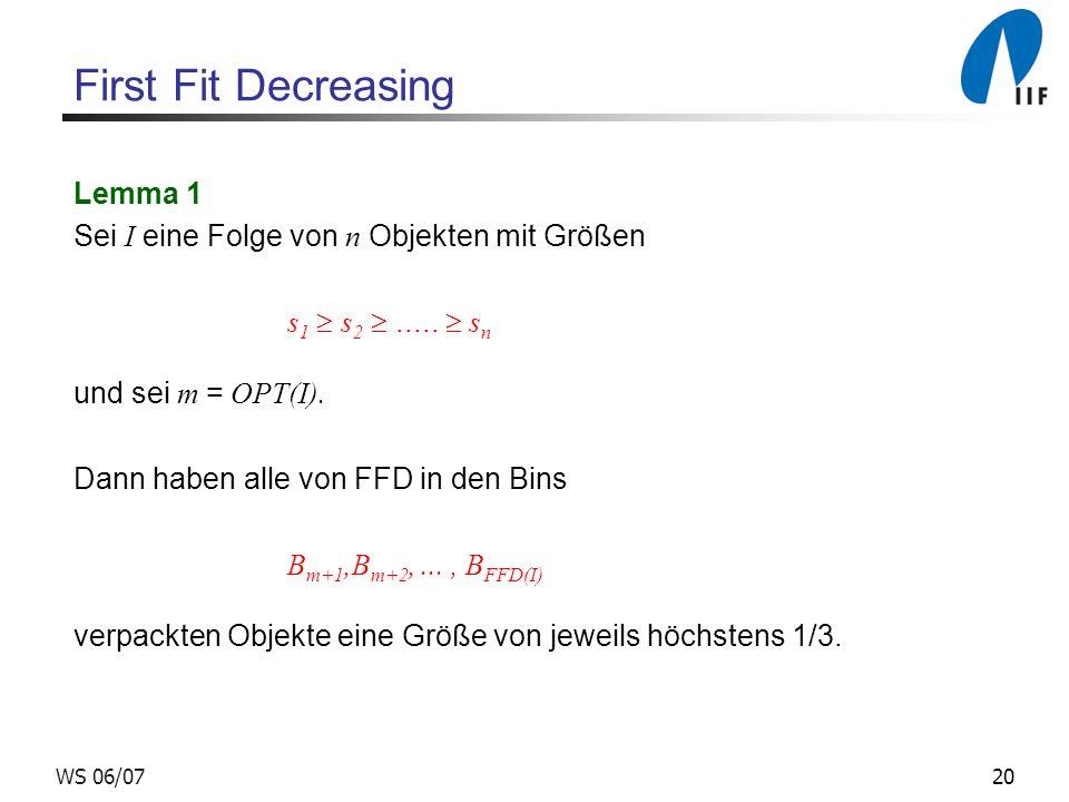 20WS 06/07 First Fit Decreasing Lemma 1 Sei I eine Folge von n Objekten mit Größen s 1 s 2..... s n und sei m = OPT(I). Dann haben alle von FFD in den