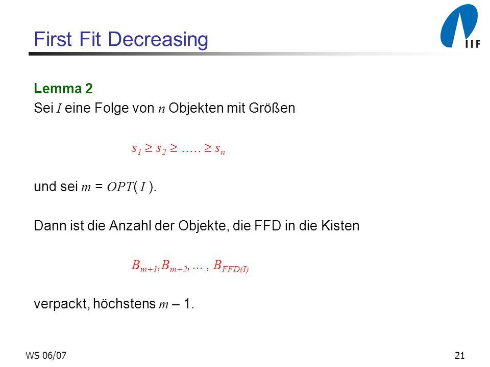 21WS 06/07 First Fit Decreasing Lemma 2 Sei I eine Folge von n Objekten mit Größen s 1 s 2..... s n und sei m = OPT ( I ). Dann ist die Anzahl der Obj