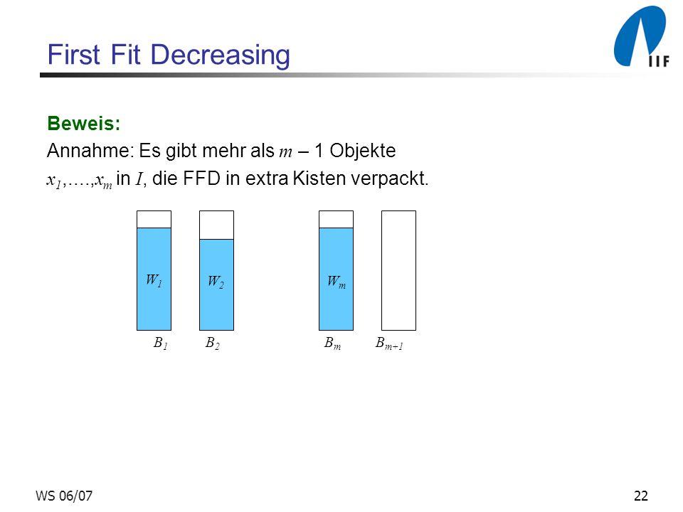 22WS 06/07 First Fit Decreasing Beweis: Annahme: Es gibt mehr als m – 1 Objekte x 1,...., x m in I, die FFD in extra Kisten verpackt. W1W1 W2W2 WmWm B