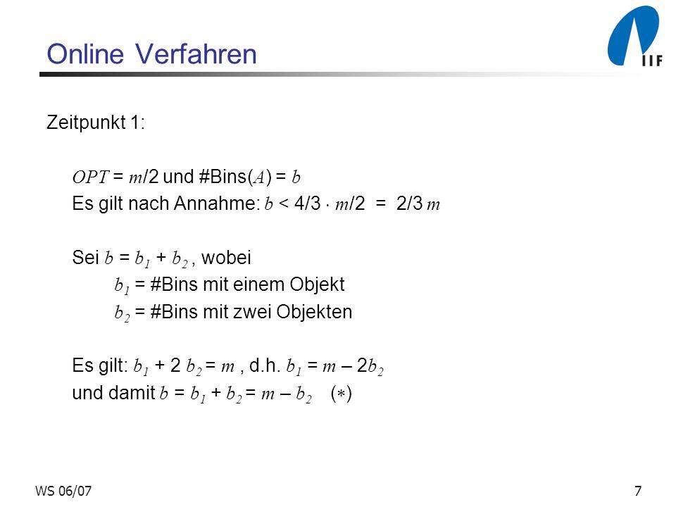 7WS 06/07 Online Verfahren Zeitpunkt 1: OPT = m /2 und #Bins( A ) = b Es gilt nach Annahme: b < 4/3 m /2 = 2/3 m Sei b = b 1 + b 2, wobei b 1 = #Bins
