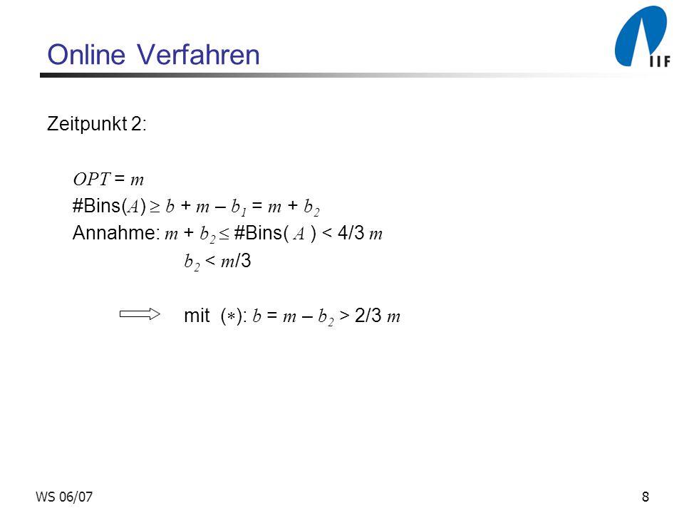 8WS 06/07 Online Verfahren Zeitpunkt 2: OPT = m #Bins( A ) b + m – b 1 = m + b 2 Annahme: m + b 2 #Bins( A ) < 4/3 m b 2 < m /3 mit ( ): b = m – b 2 >