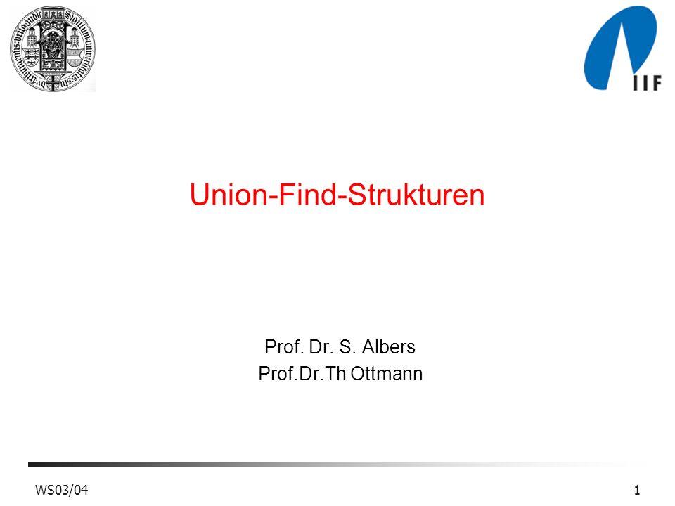 2WS03/04 Union-Find Strukturen Problem: Verwaltung einer Familie von paarweise disjunkten Mengen unter den Operationen: e.make-set(): Erzeugt eine neue Menge mit Element e.