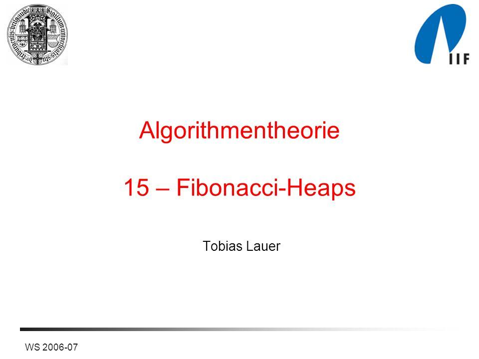 2WS 2006-07 Fibonacci-Heaps als lazy Binomial Queues Verschmelze Bäume nur dann, wenn ohnehin alle Wurzeln betrachtet werden müssen Lasse auch Bäume zu, die keine Binomialbäume sind 219 13458 3621 24 158352 79 117