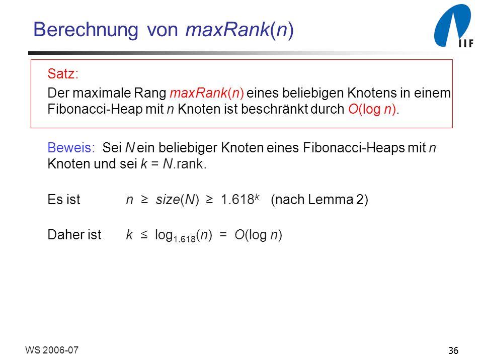 36WS 2006-07 Berechnung von maxRank(n) Satz: Der maximale Rang maxRank(n) eines beliebigen Knotens in einem Fibonacci-Heap mit n Knoten ist beschränkt durch O(log n).