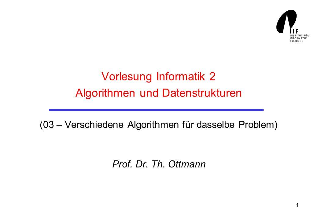 1 Vorlesung Informatik 2 Algorithmen und Datenstrukturen (03 – Verschiedene Algorithmen für dasselbe Problem) Prof. Dr. Th. Ottmann
