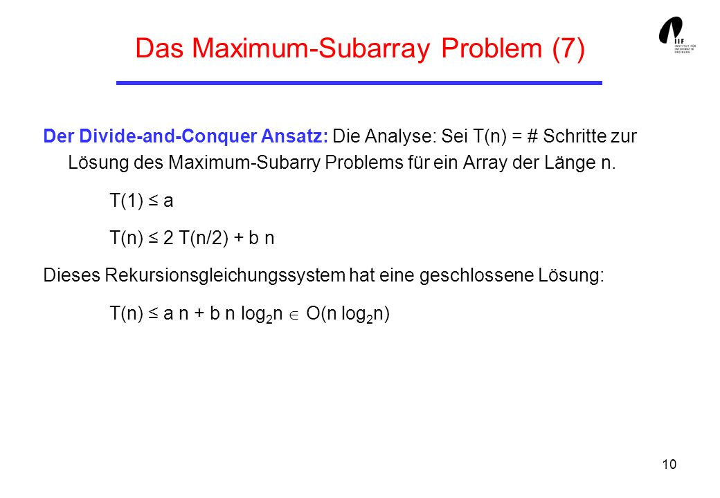 10 Das Maximum-Subarray Problem (7) Der Divide-and-Conquer Ansatz: Die Analyse: Sei T(n) = # Schritte zur Lösung des Maximum-Subarry Problems für ein Array der Länge n.