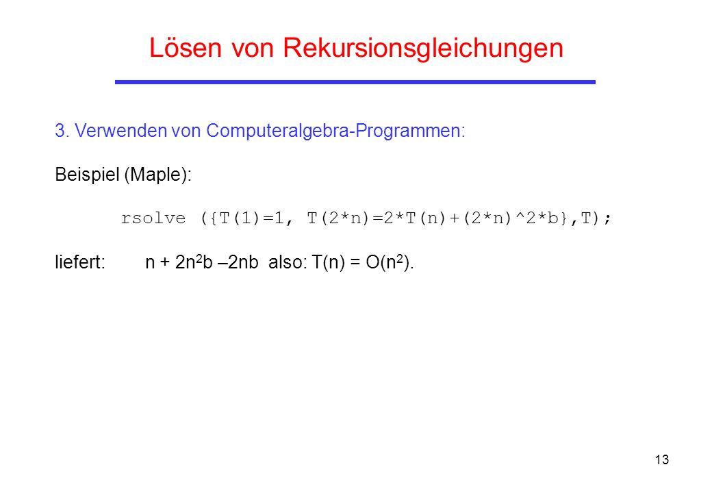 13 Lösen von Rekursionsgleichungen 3. Verwenden von Computeralgebra-Programmen: Beispiel (Maple): rsolve ({T(1)=1, T(2*n)=2*T(n)+(2*n)^2*b},T); liefer