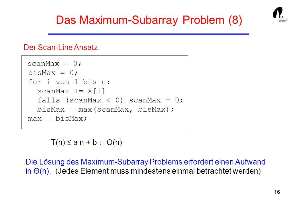 16 Der Scan-Line Ansatz: scanMax = 0; bisMax = 0; für i von 1 bis n: scanMax += X[i] falls (scanMax < 0) scanMax = 0; bisMax = max(scanMax, bisMax); m