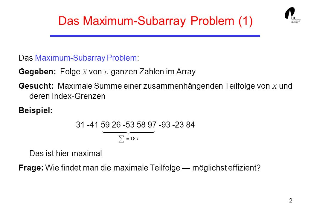 2 Das Maximum-Subarray Problem (1) Das Maximum-Subarray Problem: Gegeben: Folge X von n ganzen Zahlen im Array Gesucht: Maximale Summe einer zusammenhängenden Teilfolge von X und deren Index-Grenzen Beispiel: 31 -41 59 26 -53 58 97 -93 -23 84 Das ist hier maximal Frage: Wie findet man die maximale Teilfolge möglichst effizient