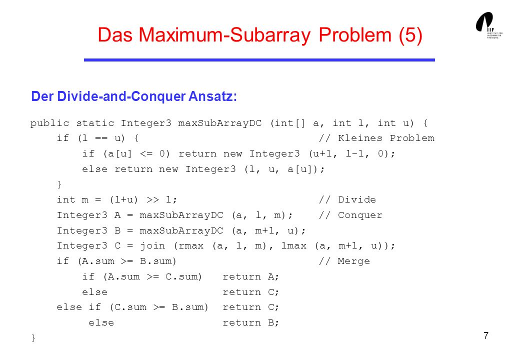 7 Das Maximum-Subarray Problem (5) Der Divide-and-Conquer Ansatz: public static Integer3 maxSubArrayDC (int[] a, int l, int u) { if (l == u) { // Kleines Problem if (a[u] > 1; // Divide Integer3 A = maxSubArrayDC (a, l, m); // Conquer Integer3 B = maxSubArrayDC (a, m+1, u); Integer3 C = join (rmax (a, l, m), lmax (a, m+1, u)); if (A.sum >= B.sum) // Merge if (A.sum >= C.sum) return A; else return C; else if (C.sum >= B.sum) return C; else return B; }