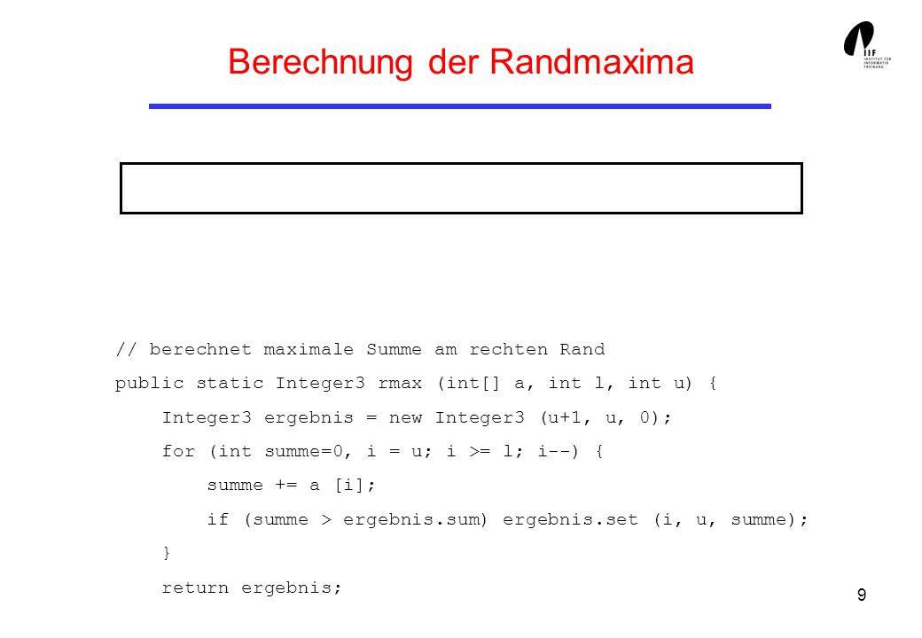 9 Berechnung der Randmaxima // berechnet maximale Summe am rechten Rand public static Integer3 rmax (int[] a, int l, int u) { Integer3 ergebnis = new Integer3 (u+1, u, 0); for (int summe=0, i = u; i >= l; i--) { summe += a [i]; if (summe > ergebnis.sum) ergebnis.set (i, u, summe); } return ergebnis;