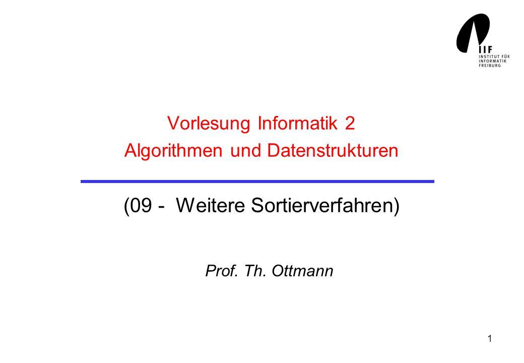 1 Vorlesung Informatik 2 Algorithmen und Datenstrukturen (09 - Weitere Sortierverfahren) Prof. Th. Ottmann
