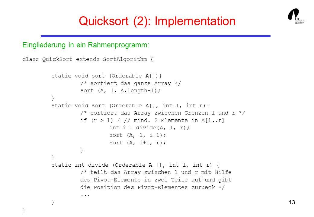 13 Quicksort (2): Implementation class QuickSort extends SortAlgorithm { static void sort (Orderable A[]){ /* sortiert das ganze Array */ sort (A, 1,