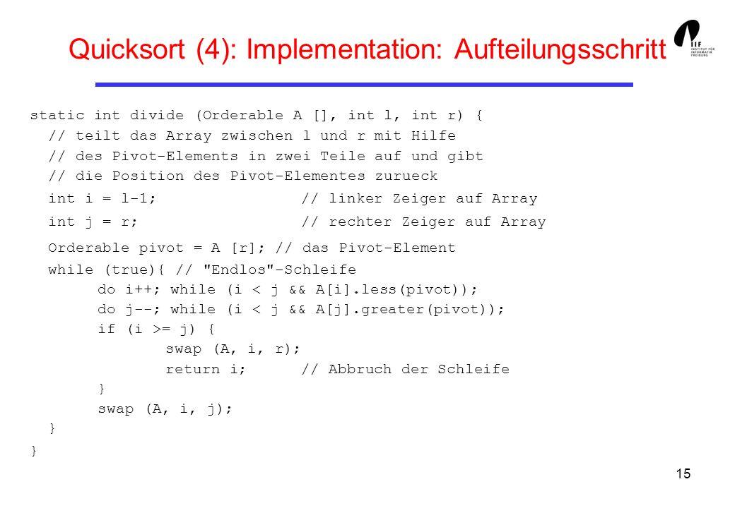15 Quicksort (4): Implementation: Aufteilungsschritt static int divide (Orderable A [], int l, int r) { // teilt das Array zwischen l und r mit Hilfe