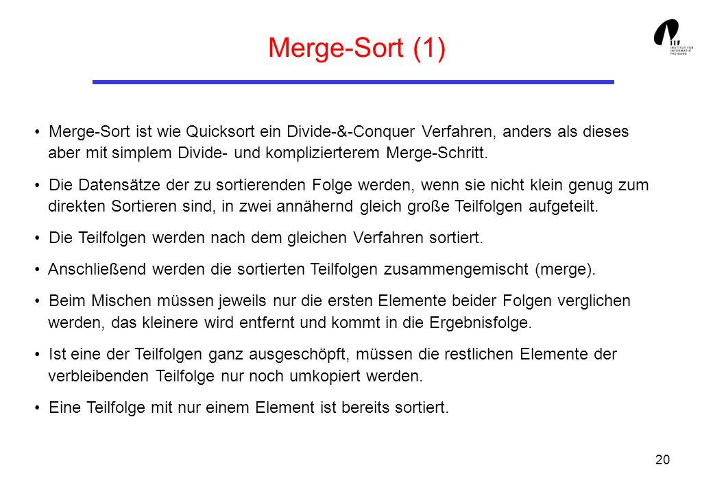 20 Merge-Sort (1) Merge-Sort ist wie Quicksort ein Divide-&-Conquer Verfahren, anders als dieses aber mit simplem Divide- und komplizierterem Merge-Sc