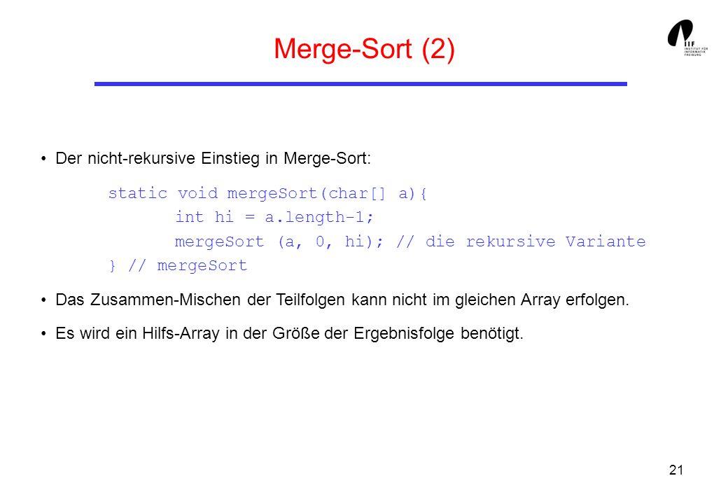 21 Merge-Sort (2) Der nicht-rekursive Einstieg in Merge-Sort: static void mergeSort(char[] a){ int hi = a.length-1; mergeSort (a, 0, hi); // die rekur