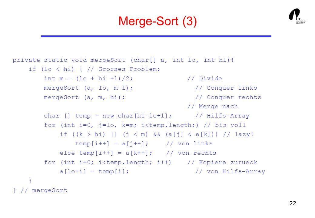 22 Merge-Sort (3) private static void mergeSort (char[] a, int lo, int hi){ if (lo hi) || (j < m) && (a[j] < a[k])) // lazy! temp[i++] = a[j++]; // vo