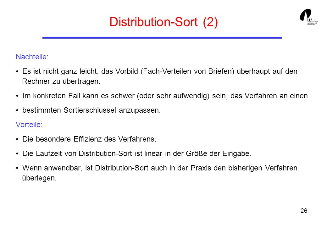 26 Distribution-Sort (2) Nachteile: Es ist nicht ganz leicht, das Vorbild (Fach-Verteilen von Briefen) überhaupt auf den Rechner zu übertragen. Im kon