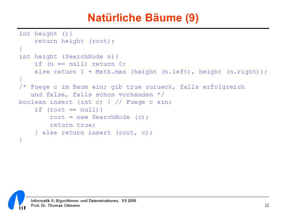Informatik II: Algorithmen und Datenstrukturen, SS 2008 Prof. Dr. Thomas Ottmann22 Natürliche Bäume (9) int height (){ return height (root); } int hei