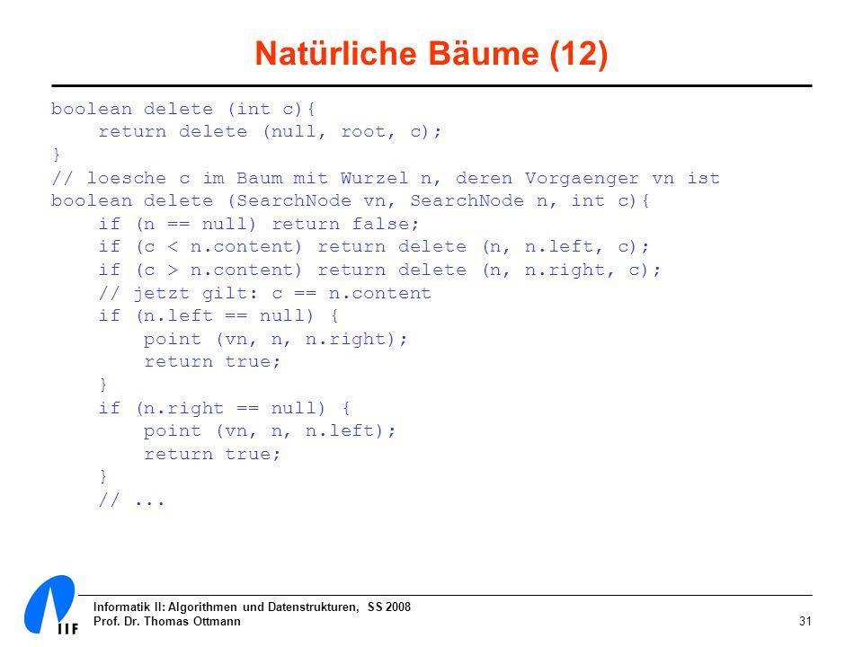 Informatik II: Algorithmen und Datenstrukturen, SS 2008 Prof. Dr. Thomas Ottmann31 Natürliche Bäume (12) boolean delete (int c){ return delete (null,