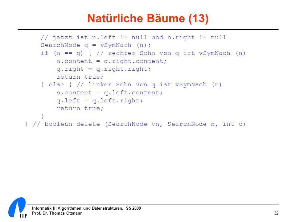 Informatik II: Algorithmen und Datenstrukturen, SS 2008 Prof. Dr. Thomas Ottmann32 Natürliche Bäume (13) // jetzt ist n.left != null und n.right != nu